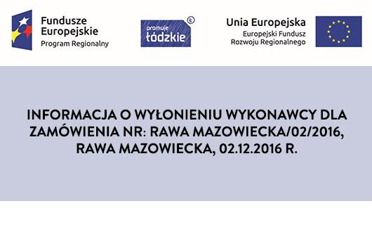 Informacja o wyłonieniu wykonawcy dla zamówienia NR: Rawa Mazowiecka/02/2016, Rawa Mazowiecka, 02.12.2016 R. 2